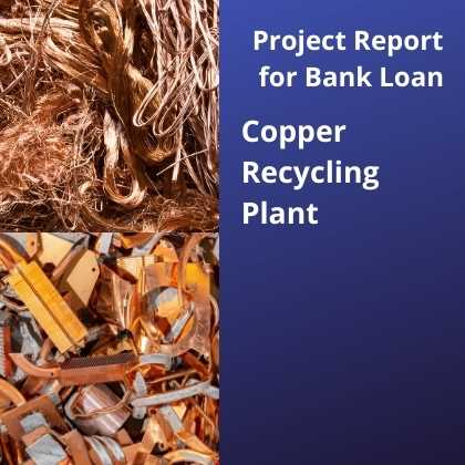 Copper Recycling Plant Project Report for Bank Loan