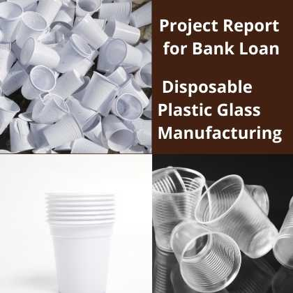 Disposable Plastic Glass Manufacturing Project Report for Bank Loan